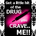 Get a little HIT of the Drug you CRAVE!!
