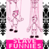 DANCE PUPPETS, DANCE!! (EPISODE #1: SLAVE FUNNIES) Hey! Maybe it's about YOU!