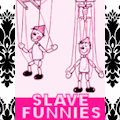 DANCE PUPPETS, DANCE!! (EPISODE #3: SLAVE FUNNIES) Hey! Maybe it's about YOU!